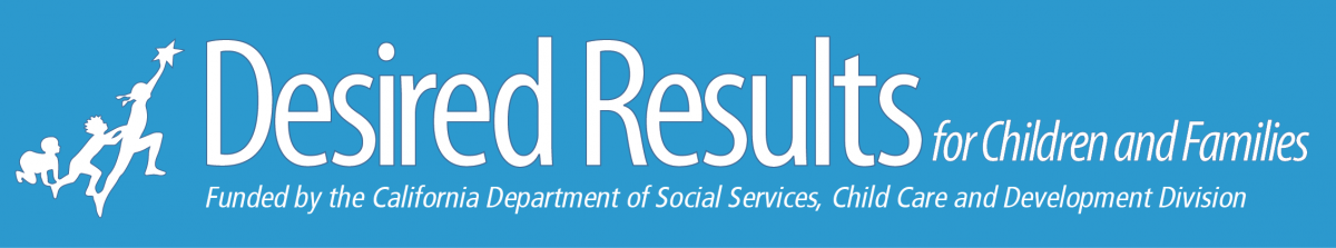 Desired Results for families and children brought to you by the California Department of Education Early Learning and Care Division